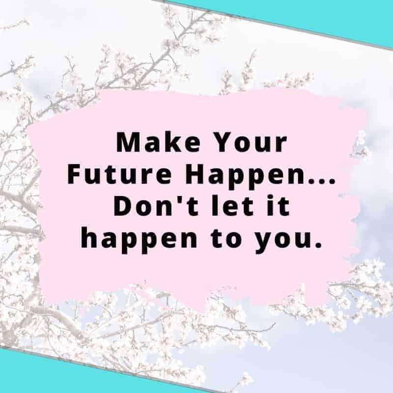 Make your future happen...don't let it happen to you
