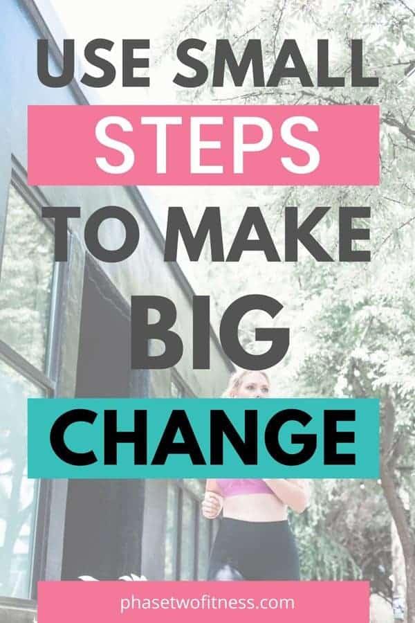 Use small steps to make big change